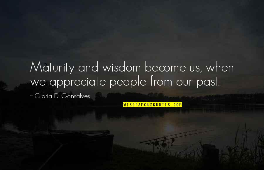 Maturity And Wisdom Quotes By Gloria D. Gonsalves: Maturity and wisdom become us, when we appreciate