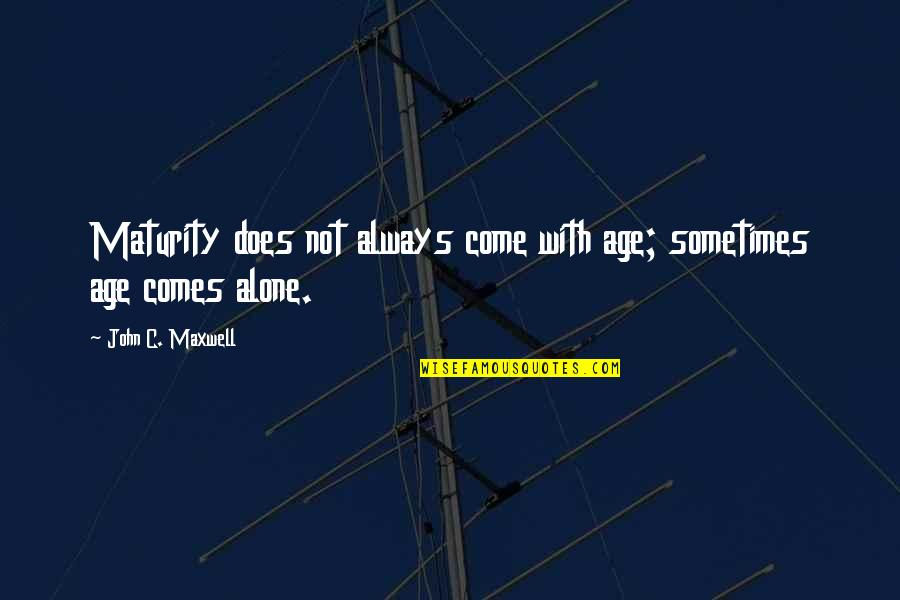 Maturity And Wisdom Quotes By John C. Maxwell: Maturity does not always come with age; sometimes