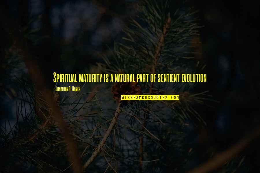 Maturity And Wisdom Quotes By Jonathan R. Banks: Spiritual maturity is a natural part of sentient