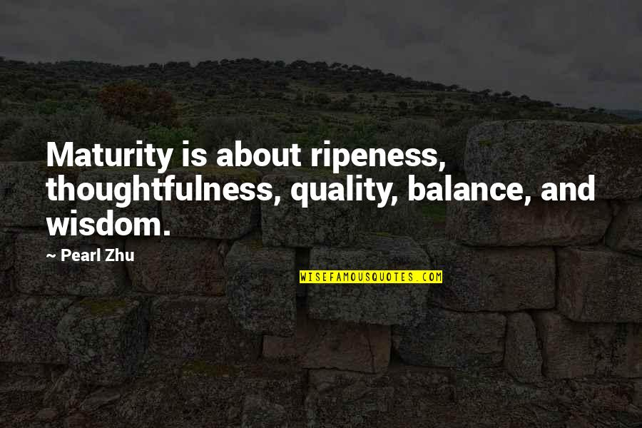 Maturity And Wisdom Quotes By Pearl Zhu: Maturity is about ripeness, thoughtfulness, quality, balance, and