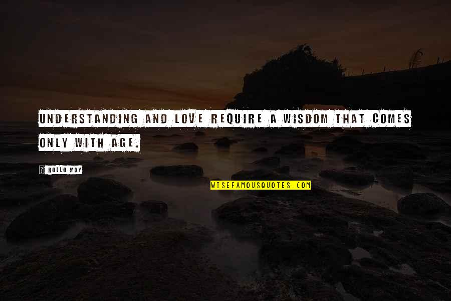 Maturity And Wisdom Quotes By Rollo May: Understanding and love require a wisdom that comes