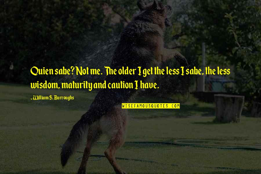 Maturity And Wisdom Quotes By William S. Burroughs: Quien sabe? Not me. The older I get