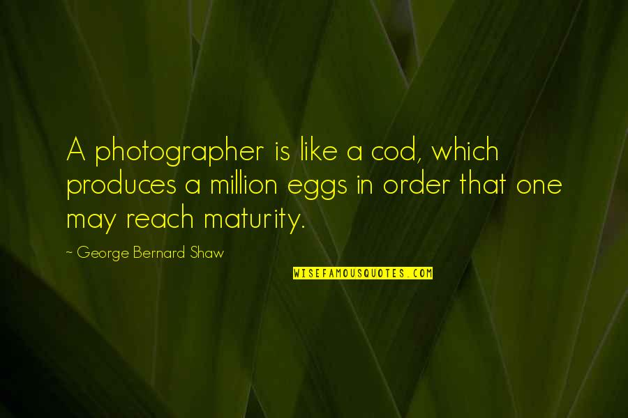 Maturity With Images Quotes By George Bernard Shaw: A photographer is like a cod, which produces