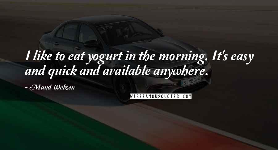 Maud Welzen quotes: I like to eat yogurt in the morning. It's easy and quick and available anywhere.