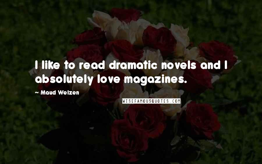 Maud Welzen quotes: I like to read dramatic novels and I absolutely love magazines.