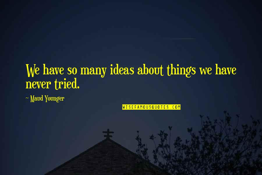 Maud Younger Quotes By Maud Younger: We have so many ideas about things we