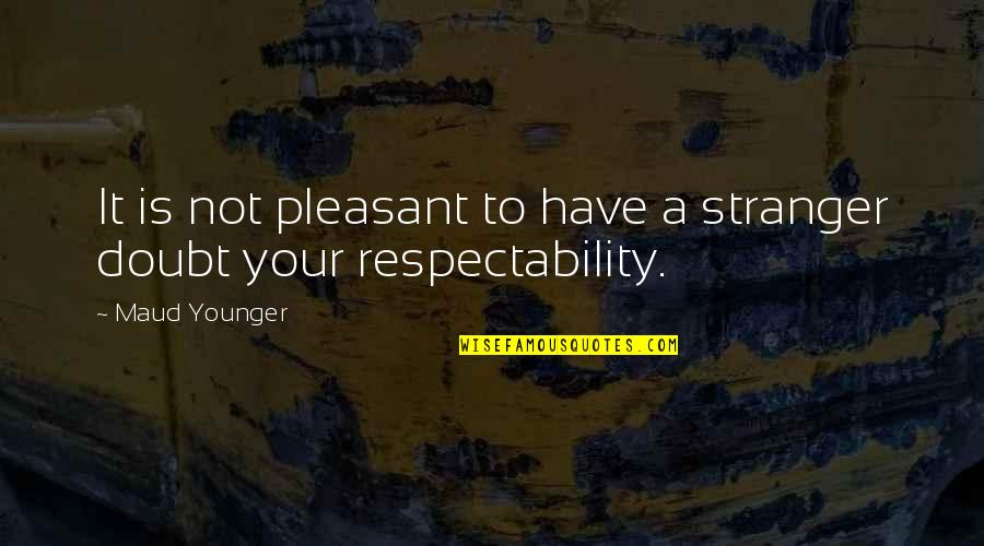 Maud Younger Quotes By Maud Younger: It is not pleasant to have a stranger