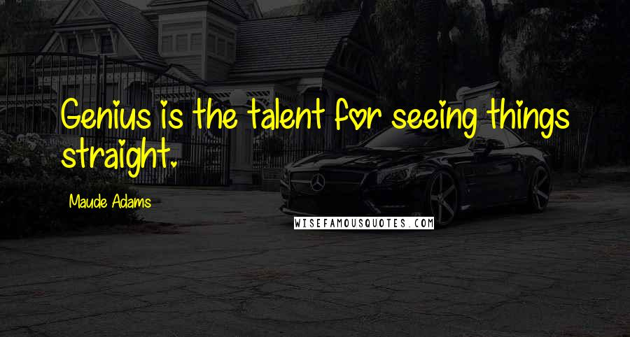 Maude Adams quotes: Genius is the talent for seeing things straight.