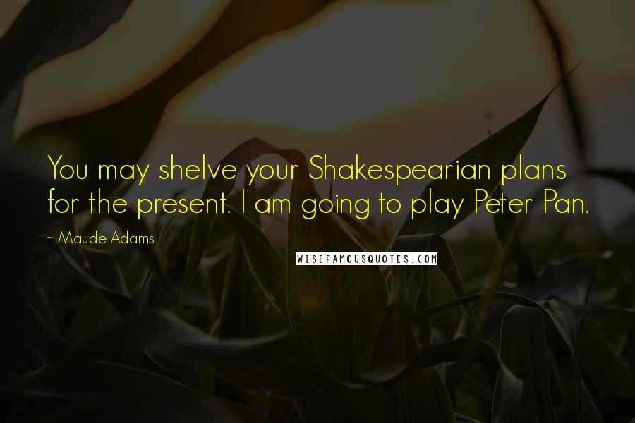 Maude Adams quotes: You may shelve your Shakespearian plans for the present. I am going to play Peter Pan.