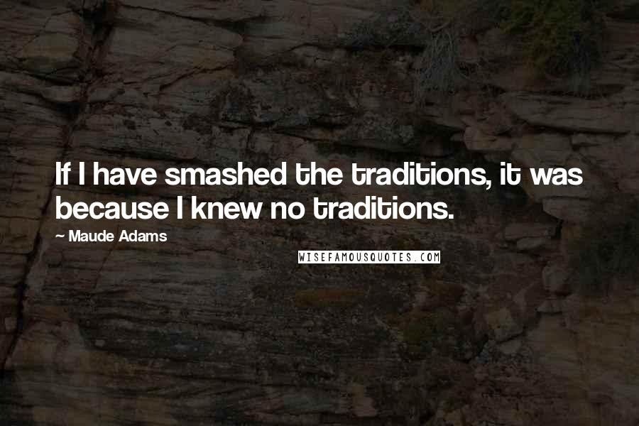 Maude Adams quotes: If I have smashed the traditions, it was because I knew no traditions.