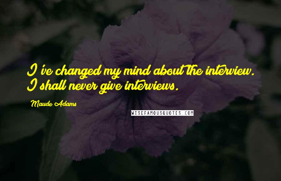 Maude Adams quotes: I've changed my mind about the interview. I shall never give interviews.