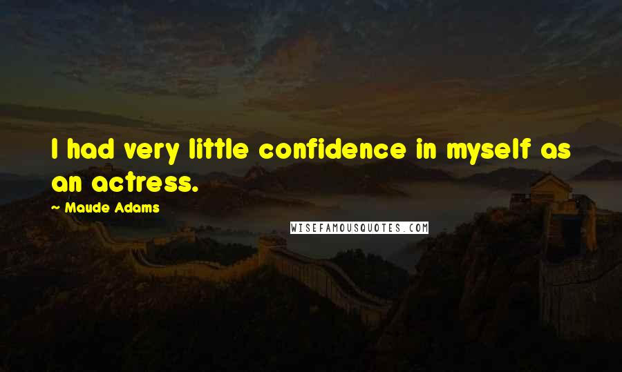 Maude Adams quotes: I had very little confidence in myself as an actress.