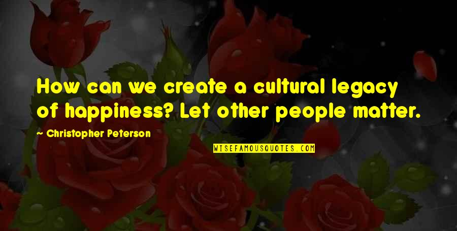 Maudlin Quotes By Christopher Peterson: How can we create a cultural legacy of