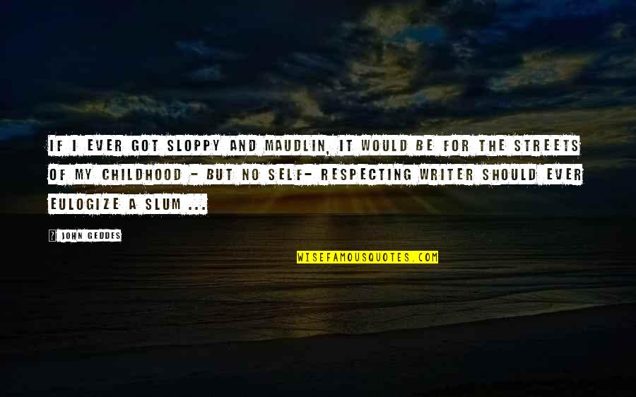 Maudlin Quotes By John Geddes: If I ever got sloppy and maudlin, it