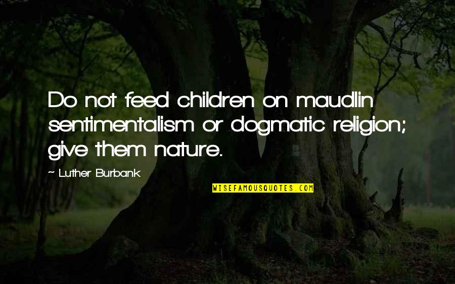 Maudlin Quotes By Luther Burbank: Do not feed children on maudlin sentimentalism or