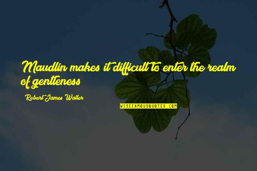 Maudlin Quotes By Robert James Waller: Maudlin makes it difficult to enter the realm