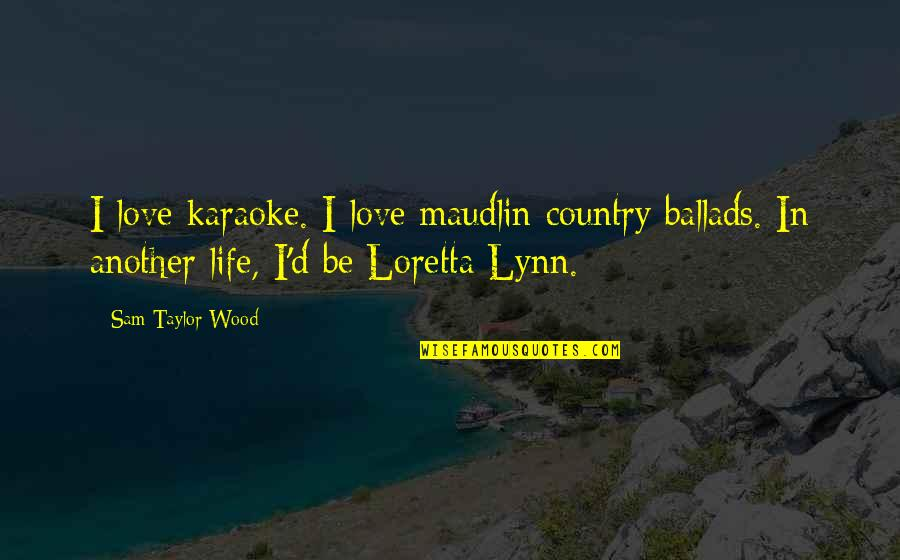 Maudlin Quotes By Sam Taylor-Wood: I love karaoke. I love maudlin country ballads.