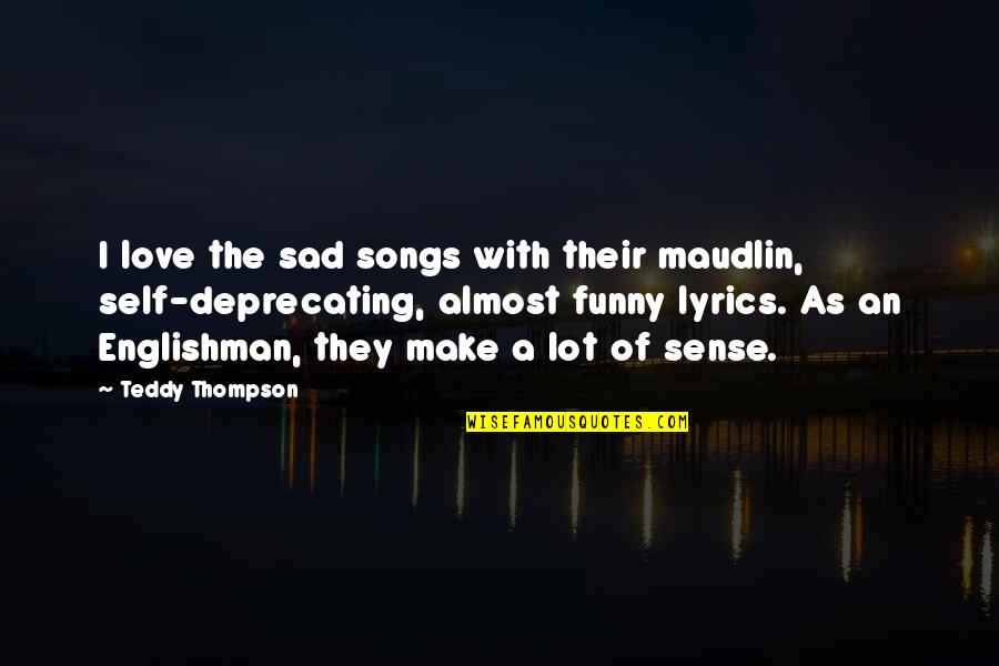 Maudlin Quotes By Teddy Thompson: I love the sad songs with their maudlin,