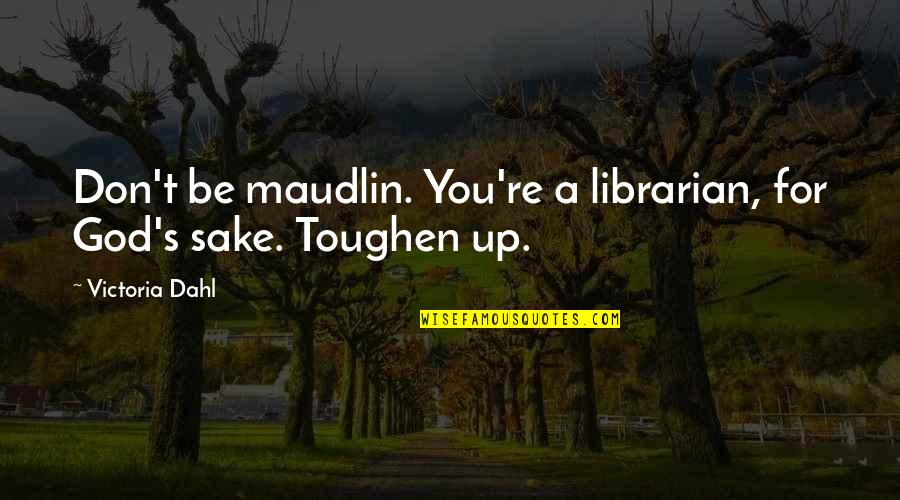 Maudlin Quotes By Victoria Dahl: Don't be maudlin. You're a librarian, for God's