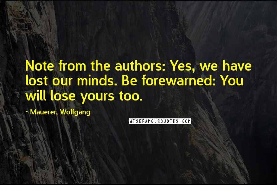 Mauerer, Wolfgang quotes: Note from the authors: Yes, we have lost our minds. Be forewarned: You will lose yours too.