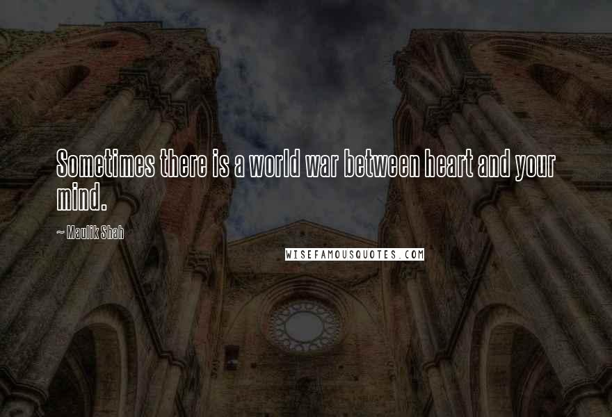 Maulik Shah quotes: Sometimes there is a world war between heart and your mind.