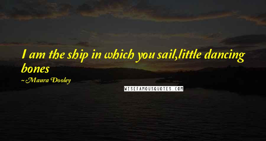 Maura Dooley quotes: I am the ship in which you sail,little dancing bones