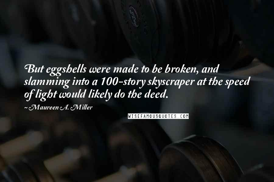 Maureen A. Miller quotes: But eggshells were made to be broken, and slamming into a 100-story skyscraper at the speed of light would likely do the deed.