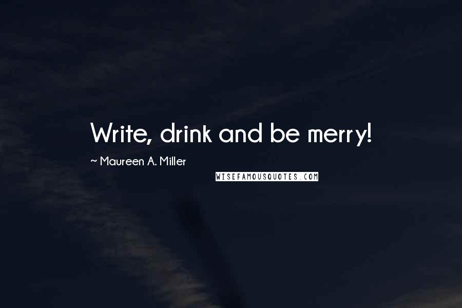 Maureen A. Miller quotes: Write, drink and be merry!