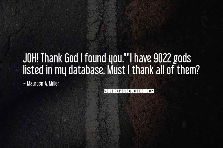 """Maureen A. Miller quotes: JOH! Thank God I found you.""""""""I have 9022 gods listed in my database. Must I thank all of them?"""