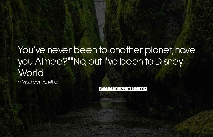 """Maureen A. Miller quotes: You've never been to another planet, have you Aimee?""""""""No, but I've been to Disney World."""