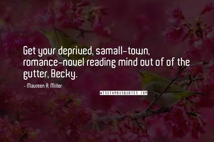 Maureen A. Miller quotes: Get your deprived, samall-town, romance-novel reading mind out of of the gutter, Becky.