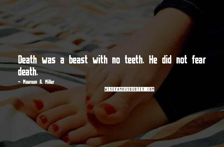 Maureen A. Miller quotes: Death was a beast with no teeth. He did not fear death.