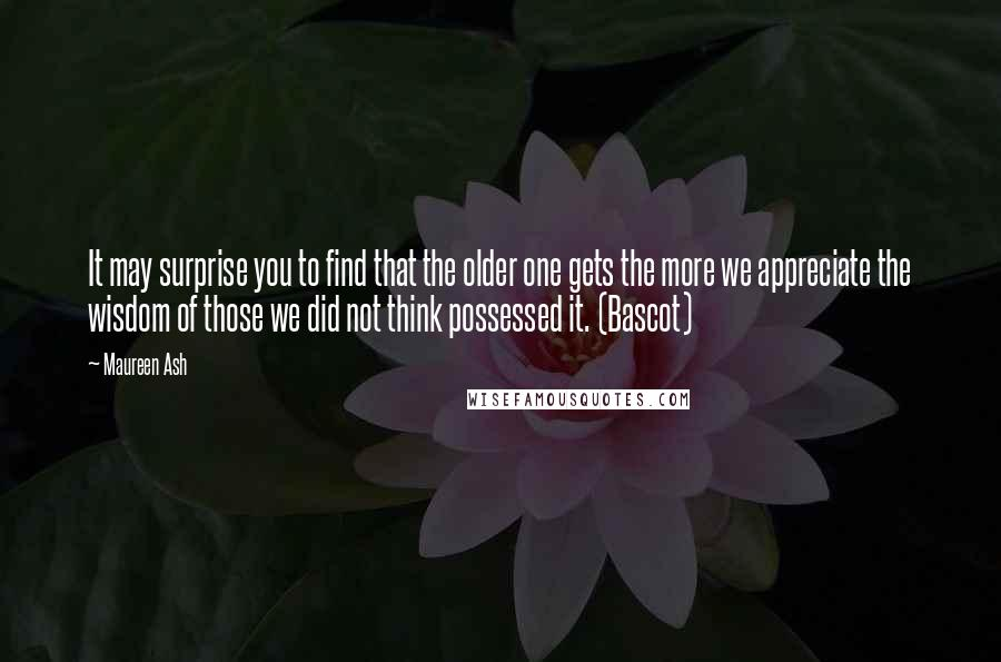 Maureen Ash quotes: It may surprise you to find that the older one gets the more we appreciate the wisdom of those we did not think possessed it. (Bascot)