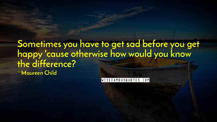 Maureen Child quotes: Sometimes you have to get sad before you get happy 'cause otherwise how would you know the difference?