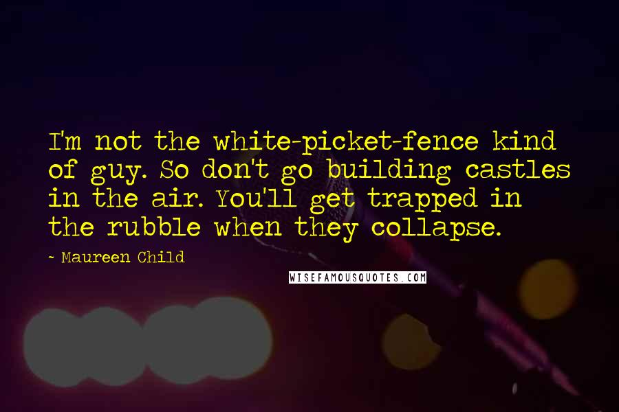 Maureen Child quotes: I'm not the white-picket-fence kind of guy. So don't go building castles in the air. You'll get trapped in the rubble when they collapse.