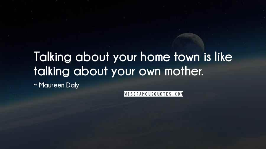 Maureen Daly quotes: Talking about your home town is like talking about your own mother.