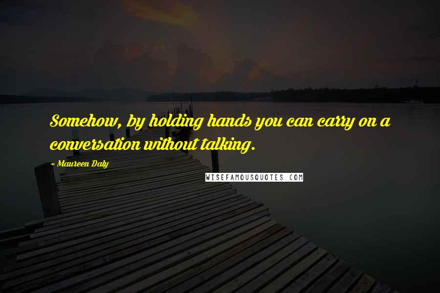 Maureen Daly quotes: Somehow, by holding hands you can carry on a conversation without talking.