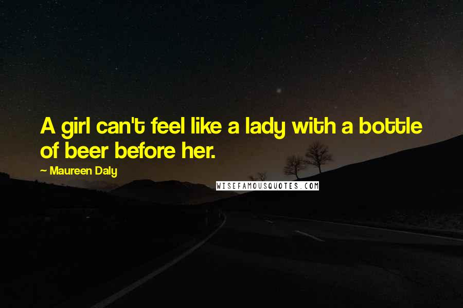 Maureen Daly quotes: A girl can't feel like a lady with a bottle of beer before her.