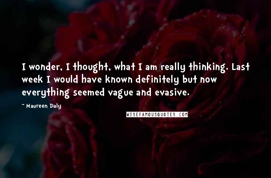 Maureen Daly quotes: I wonder, I thought, what I am really thinking. Last week I would have known definitely but now everything seemed vague and evasive.