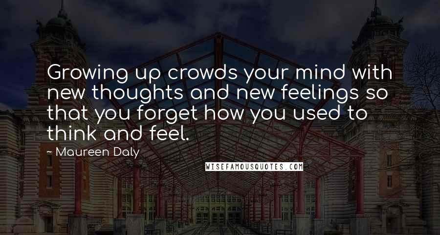 Maureen Daly quotes: Growing up crowds your mind with new thoughts and new feelings so that you forget how you used to think and feel.