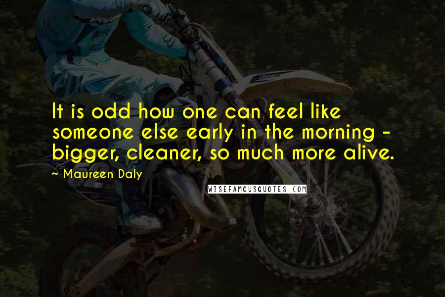 Maureen Daly quotes: It is odd how one can feel like someone else early in the morning - bigger, cleaner, so much more alive.