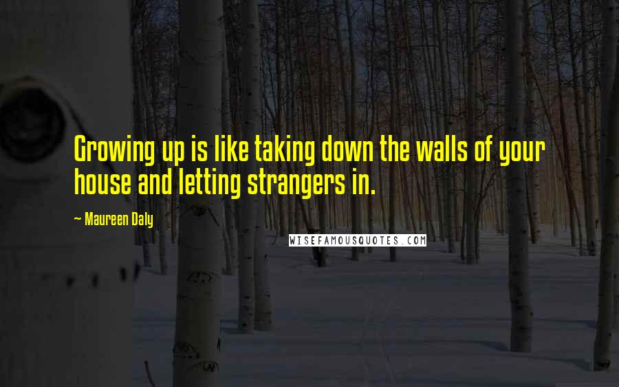 Maureen Daly quotes: Growing up is like taking down the walls of your house and letting strangers in.