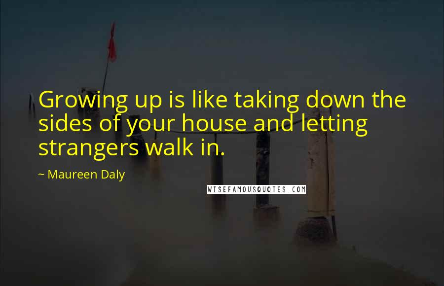 Maureen Daly quotes: Growing up is like taking down the sides of your house and letting strangers walk in.