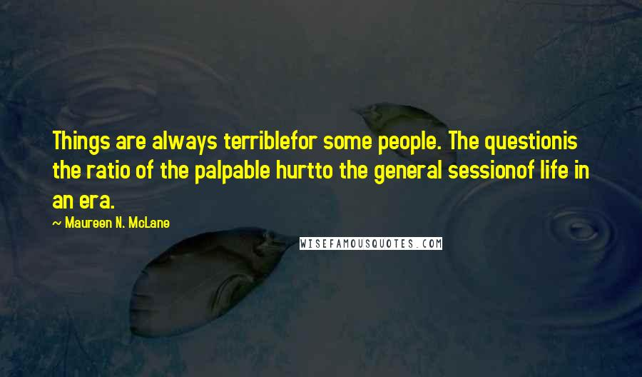 Maureen N. McLane quotes: Things are always terriblefor some people. The questionis the ratio of the palpable hurtto the general sessionof life in an era.