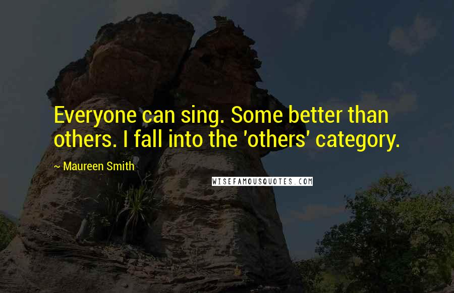 Maureen Smith quotes: Everyone can sing. Some better than others. I fall into the 'others' category.