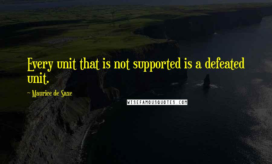 Maurice De Saxe quotes: Every unit that is not supported is a defeated unit.