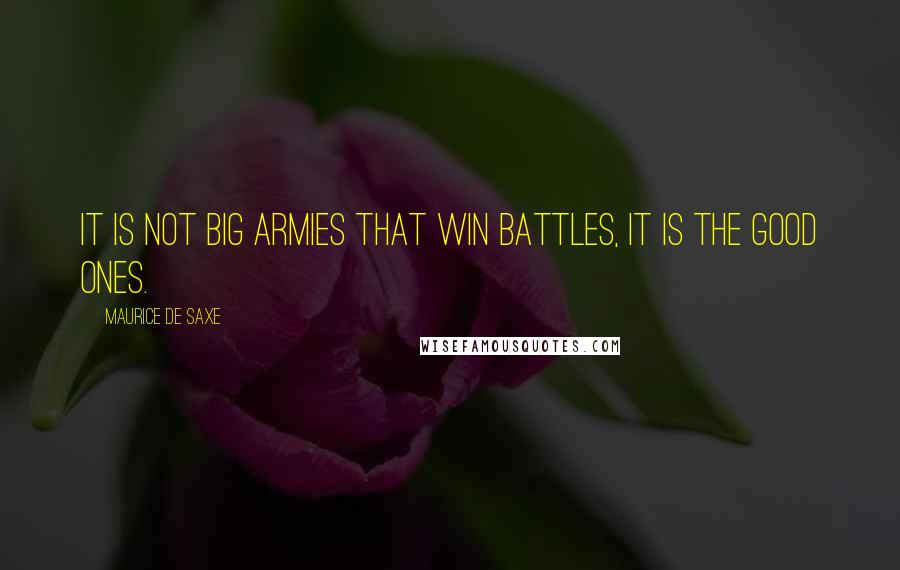 Maurice De Saxe quotes: It is not big armies that win battles, it is the good ones.