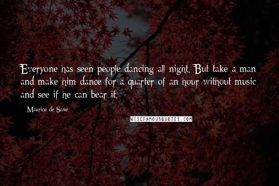 Maurice De Saxe quotes: Everyone has seen people dancing all night. But take a man and make him dance for a quarter of an hour without music and see if he can bear it.