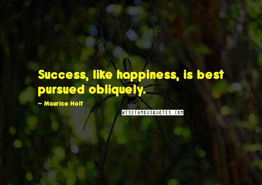 Maurice Holt quotes: Success, like happiness, is best pursued obliquely.