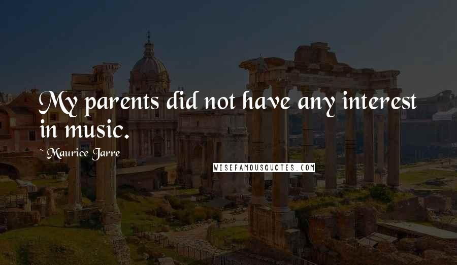 Maurice Jarre quotes: My parents did not have any interest in music.